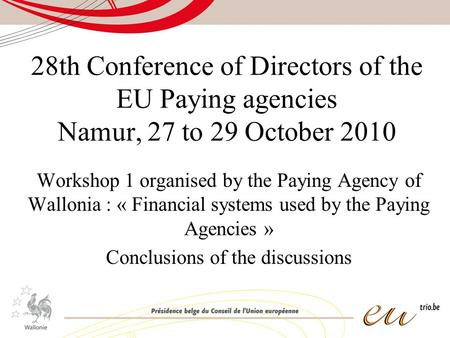 28th Conference of Directors of the EU Paying agencies Namur, 27 to 29 October 2010 Workshop 1 organised by the Paying Agency of Wallonia : « Financial.