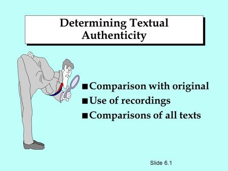 Determining Textual Authenticity n Comparison with original n Use of recordings n Comparisons of all texts Slide 6.1.