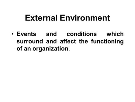 External Environment Events and conditions which surround and affect the functioning of an organization.