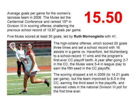 15.50 Average goals per game for the women's lacrosse team in 2008. The Mules led the Centennial Conference and ranked 15 th in Division III in scoring.