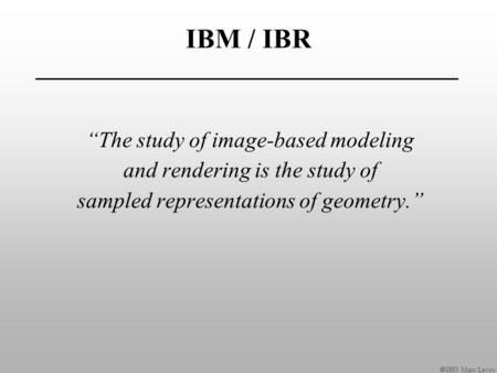 " Marc Levoy IBM / IBR ""The study of image-based modeling and rendering is the study of sampled representations of geometry."""