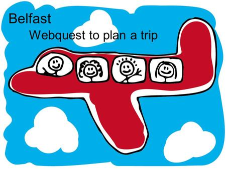 Belfast Webquest to plan a trip. Introduction The class is planning a trip to Belfast. Before we can run to the airport we have to know a couple of things.