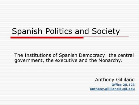 Spanish Politics and Society The Institutions of Spanish Democracy: the central government, the executive and the Monarchy. Anthony Gilliland Office 20.123.