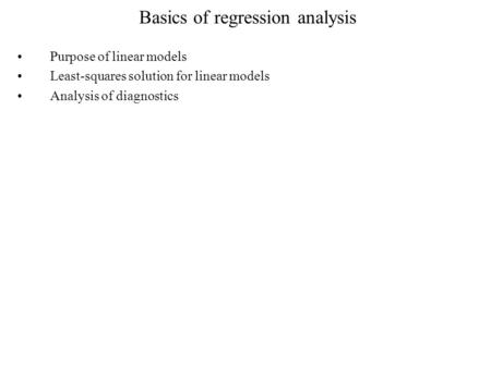Basics of regression analysis Purpose of linear models Least-squares solution for linear models Analysis of diagnostics.