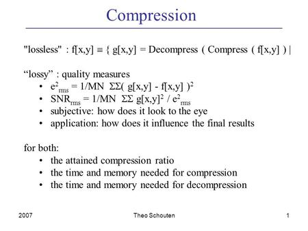 "2007Theo Schouten1 Compression lossless : f[x,y]  { g[x,y] = Decompress ( Compress ( f[x,y] ) | ""lossy"" : quality measures e 2 rms = 1/MN  ( g[x,y]"