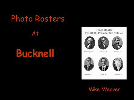 Photo Rosters At Mike Weaver Bucknell. Primary motivation for Photo Rosters: Helping faculty to learn names and faces of their students!