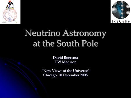 "Neutrino Astronomy at the South Pole David Boersma UW Madison ""New Views of the Universe"" Chicago, 10 December 2005."