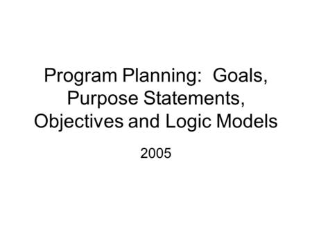 Program Planning: Goals, Purpose Statements, Objectives and Logic Models 2005.