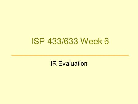 ISP 433/633 Week 6 IR Evaluation. Why Evaluate? Determine if the system is desirable Make comparative assessments.