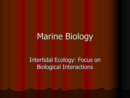 Marine Biology Intertidal Ecology: Focus on Biological Interactions.