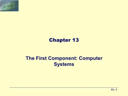 13 - 1 Chapter 13 The First Component: Computer Systems.