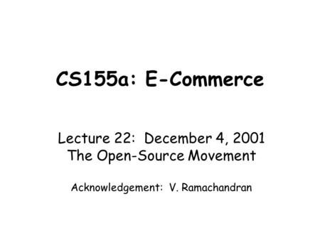 CS155a: E-Commerce Lecture 22: December 4, 2001 The Open-Source Movement Acknowledgement: V. Ramachandran.