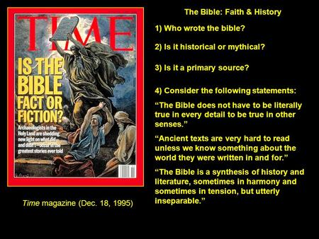 Time magazine (Dec. 18, 1995) The Bible: Faith & History 1) Who wrote the bible? 2) Is it historical or mythical? 3) Is it a primary source? 4) Consider.