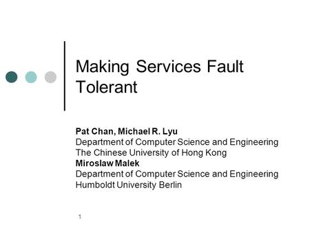 1 Making Services Fault Tolerant Pat Chan, Michael R. Lyu Department of Computer Science and Engineering The Chinese University of Hong Kong Miroslaw Malek.