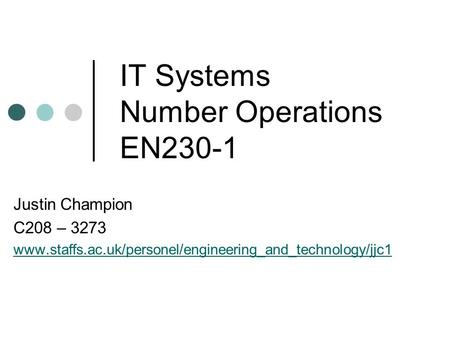 IT Systems Number Operations EN230-1 Justin Champion C208 – 3273 www.staffs.ac.uk/personel/engineering_and_technology/jjc1.