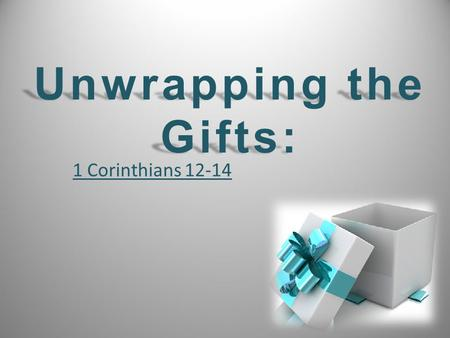 "1 Corinthians 12-14 Unwrapping the Gifts:. Chapter 12 Chapter 12 – Many gifts and none are more or less important. ""1 Corinthians 12-14"" Chapter 13 Chapter."