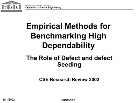 University of Southern California Center for Software Engineering CSE USC ©USC-CSE 3/11/2002 Empirical Methods for Benchmarking High Dependability The.