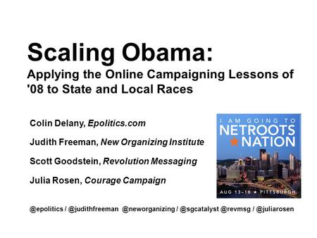 Scaling Obama: Applying the Online Campaigning Lessons of '08 to State and Local Races Colin Delany, Epolitics.com Judith Freeman, New Organizing Institute.