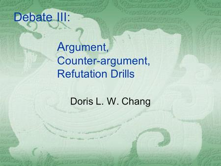 A rgument, Counter-argument, Refutation Drills Doris L. W. Chang Debate III: