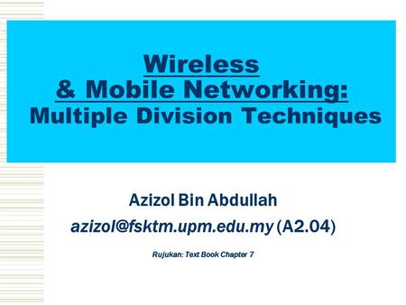 Wireless & Mobile Networking: Multiple Division Techniques Azizol Bin Abdullah (A2.04) Rujukan: Text Book Chapter 7.
