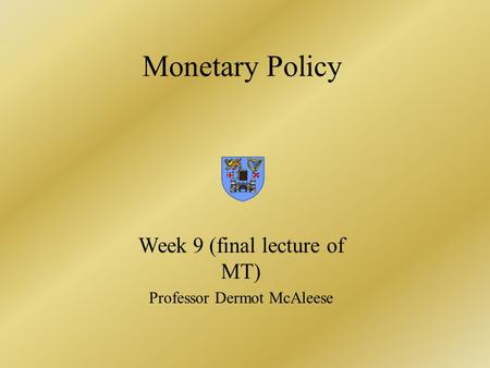 Monetary Policy Week 9 (final lecture of MT) Professor Dermot McAleese.