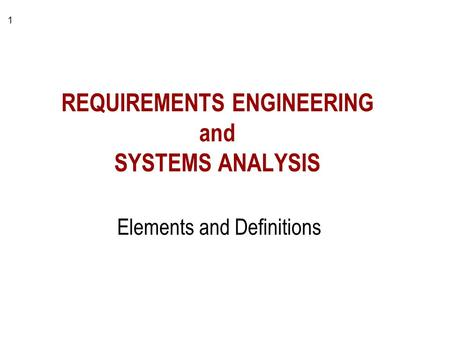 1 REQUIREMENTS ENGINEERING and SYSTEMS ANALYSIS Elements and Definitions.