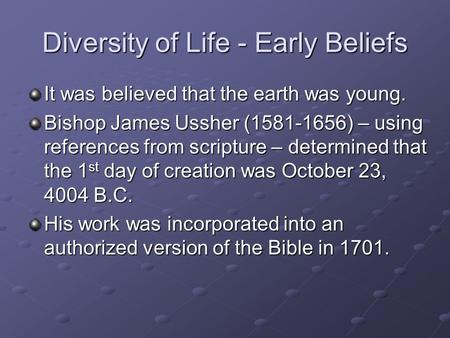 Diversity of Life - Early Beliefs It was believed that the earth was young. Bishop James Ussher (1581-1656) – using references from scripture – determined.