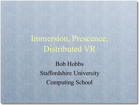 Immersion, Prescence, Distributed VR Bob Hobbs Staffordshire University Computing School.