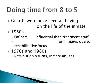  Guards were once seen as having on the life of the inmate  1960s ◦ Officers influential than treatment staff ◦ on inmates due to rehabilitative focus.
