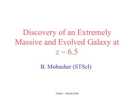 Venice – March 2006 Discovery of an Extremely Massive and Evolved Galaxy at z ~ 6.5 B. Mobasher (STScI)