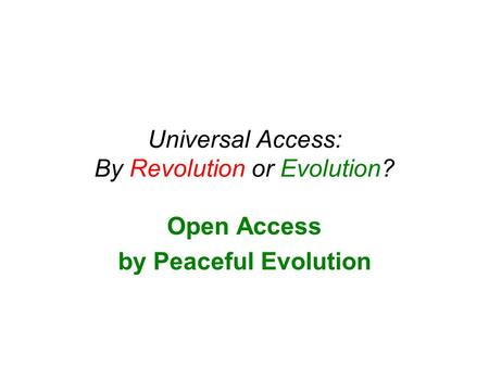Universal Access: By Revolution or Evolution? Open Access by Peaceful Evolution.