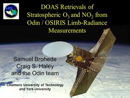 DOAS Retrievals of Stratospheric O 3 and NO 2 from Odin / OSIRIS Limb-Radiance Measurements Samuel Brohede Craig S. Haley and the Odin team Chalmers University.