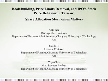 Book-building, Price Limits Removal, and IPO's Stock Price Behavior in Taiwan: Share Allocation Mechanism Matters Gili Yen Distinguished Professor Department.
