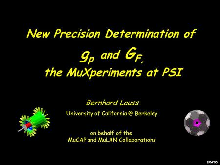 New Precision Determination of g p and G F, the MuXperiments at PSI Bernhard Lauss University of Berkeley on behalf of the MuCAP and MuLAN.