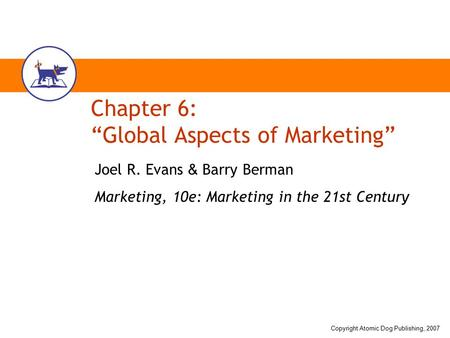 "Copyright Atomic Dog Publishing, 2007 Chapter 6: ""Global Aspects of Marketing"" Joel R. Evans & Barry Berman Marketing, 10e: Marketing in the 21st Century."