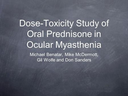 Dose-Toxicity Study of Oral Prednisone in Ocular Myasthenia Michael Benatar, Mike McDermott, Gil Wolfe and Don Sanders.
