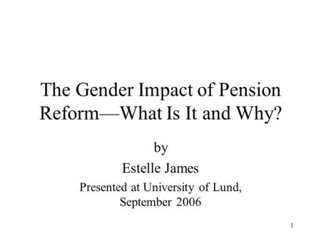 1 The Gender Impact of Pension Reform—What Is It and Why? by Estelle James Presented at University of Lund, September 2006.