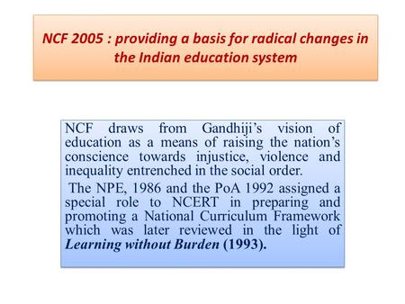 NCF 2005 : providing a basis for radical changes in the Indian education system NCF draws from Gandhiji's vision of education as a means of raising the.