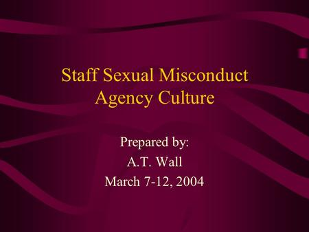 Staff Sexual Misconduct Agency Culture Prepared by: A.T. Wall March 7-12, 2004.