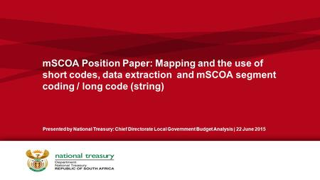 MSCOA Position Paper: Mapping and the use of short codes, data extraction and mSCOA segment coding / long code (string) Presented by National Treasury: