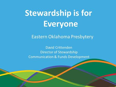 1 David Crittenden Director of Stewardship Communication & Funds Development Stewardship is for Everyone Eastern Oklahoma Presbytery.