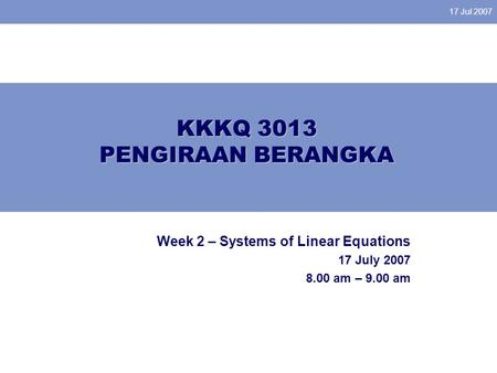17 Jul 2007 KKKQ 3013 PENGIRAAN BERANGKA Week 2 – Systems of Linear Equations 17 July 2007 8.00 am – 9.00 am.