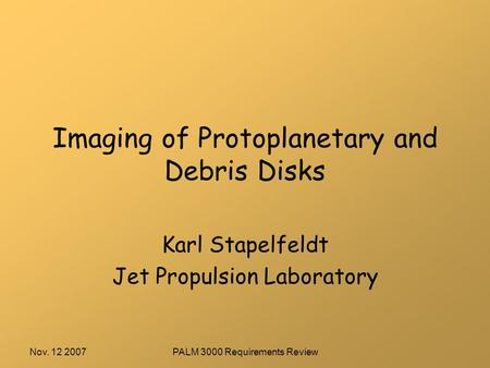 Nov. 12 2007PALM 3000 Requirements Review Imaging of Protoplanetary and Debris Disks Karl Stapelfeldt Jet Propulsion Laboratory.