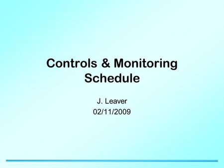 Controls & Monitoring Schedule J. Leaver 02/11/2009.