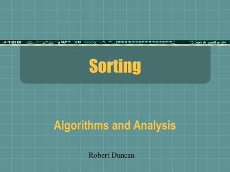 Sorting Algorithms and Analysis Robert Duncan. Refresher on Big-O  O(2^N)Exponential  O(N^2)Quadratic  O(N log N)Linear/Log  O(N)Linear  O(log N)Log.