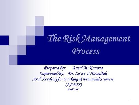 1 The Risk Management Process Prepared By: Rusul M. Kanona Supervised By: Dr. Lo'a i A.Tawalbeh Arab Academy for Banking & Financial Sciences (AABFS) Fall.