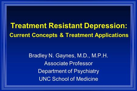 Treatment Resistant Depression: Current Concepts & Treatment Applications Bradley N. Gaynes, M.D., M.P.H. Associate Professor Department of Psychiatry.