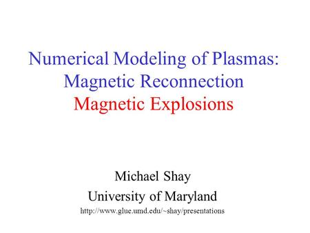Numerical Modeling of Plasmas: Magnetic Reconnection Magnetic Explosions Michael Shay University of Maryland