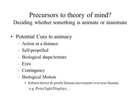 Precursors to theory of mind? Deciding whether something is animate or inanimate Potential Cues to animacy –Action at a distance –Self-propelled –Biological.
