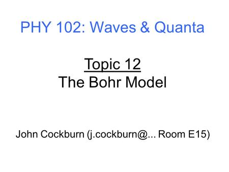 PHY 102: Waves & Quanta Topic 12 The Bohr Model John Cockburn Room E15)
